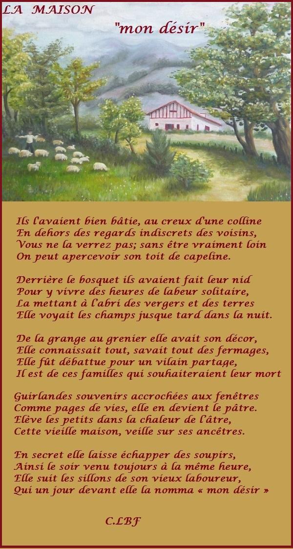 Is l'avaient bien bâtie, au creux d'une colline Æn dehors des regards indiscrets des voisins, Vous ne [a verrez pas; sans être vraiment loin On peut apercevoir son toit de capeline. Derrière Le bosquet ils avaient fait leur nid Pour y vivre des fieures de [labeur solitaire, £a mettant à l'abri des vergers et des terres Ælle voyait Les champs jusque tard dans {a nuit. De la grange au grenier elle avait son décor, Ælle connaissait tout, savait tout des fermages, Ælle fût débattue pour un vilain partage, ILest de ces familles qui souhaiteraient leur mort Guirlandes souvenirs accrochées aux fenêtres Comme pages de vies, elle en devient Le pâtre. Elève Les petits dans [a chaleur de lâtre, Cette vieille maison, veille sur ses ancêtres. Æn secret elle laisse échapper des soupirs, Ainsi Le soir venu toujours à [a même fieure, Elle suit Les sillons de son vieux [laboureur, Qui un jour devant elle {a nomma « mon désir » CLBF