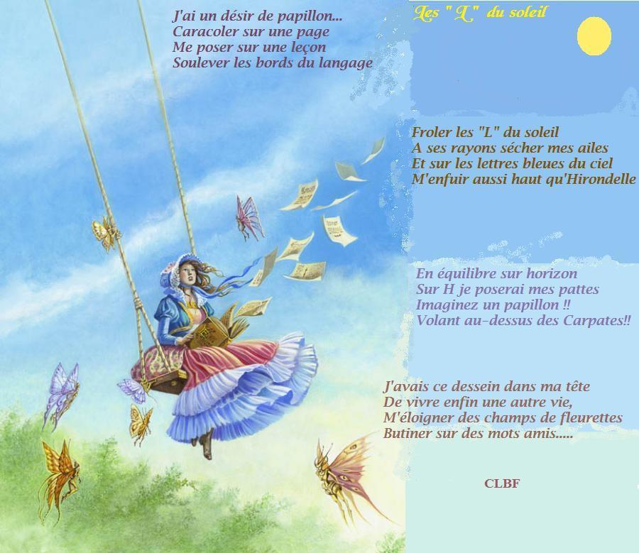 \ \ J'ai un désir de papillon... \ \ Caracoler sur une page [ \ \ Me poser sur une leçon \ | Soulever les bords du langage roler les L du soleil ses rayons sécher mes ailes sur les lettres bleues du ciel 'enfuir aussi haut qu'Hirondelle En équilibre sur horizon Sur H je poserai mes pattes Imaginez un papillon !! Volant au-dessus des Carpates!! J'avais ce dessein dans ma tête De vivre enfin une autre vie, M'éloigner des champs de fleurettes Butiner sur des mots amis... CLBF