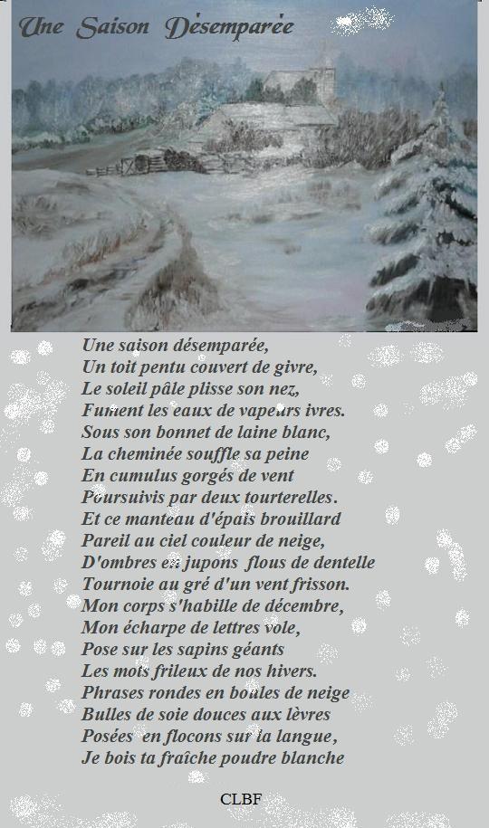 Une saison désemparée, Un toit pentu couvert de givre, Le soleil pâle plisse son nez, Furent les eaux de vapeurs ivres. Sous son bonnet de laine blanc, La cheminée souffle sa peine ÆEn cumulus gorgés de vent Poursuivis par deux tourterelles. Et ce manteau d'épais brouillard Pareil au ciel couleur de neige, D'ombres e:: jupons flous de dentelle Tournoie au gré d'un vent frisson. Mon corps s'habille de décembre, Mon écharpe de lettres vole, Pose sur les sapins géants Les mots frileux de nos hivers. Phrases rondes en boules de neige Bulles de soie douces aux lèvres Posées en flocons sur ia langue, Je boïs ta fraîche poudre blanche CLBF